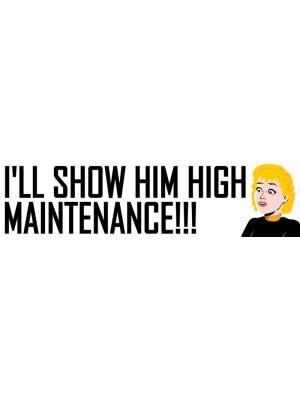 Ill Show Him High Maintenance Bumper Sticker