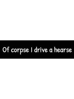 Of Corpse I Drive a Hearse Bumper Sticker