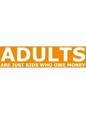 Adults Are Just Kids Who Owe Money Bumper Sticker